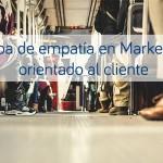 Mapa de empatía en Marketing orientado al cliente