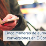 Cinco maneras de aumentar las conversiones en E-Commerce