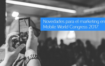 Novedades para el marketing en el Mobile World Congress 2017 de Barcelona.