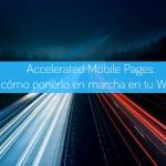 Accelerated Mobile Pages: cómo ponerlo en marcha en tu Web.