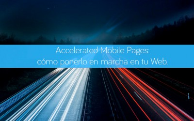 Accelerated Mobile Pages: cómo ponerlo en marcha en tu Web.