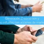 Generación Z: cómo son y cómo influirles con acciones de marketing