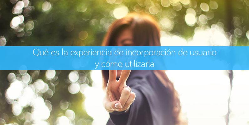Qué es la experiencia de incorporación de usuario y cómo utilizarla.