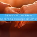 La retención de clientes como principal estrategia de Marketing