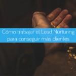 Cómo trabajar el Lead Nurturing para conseguir más clientes