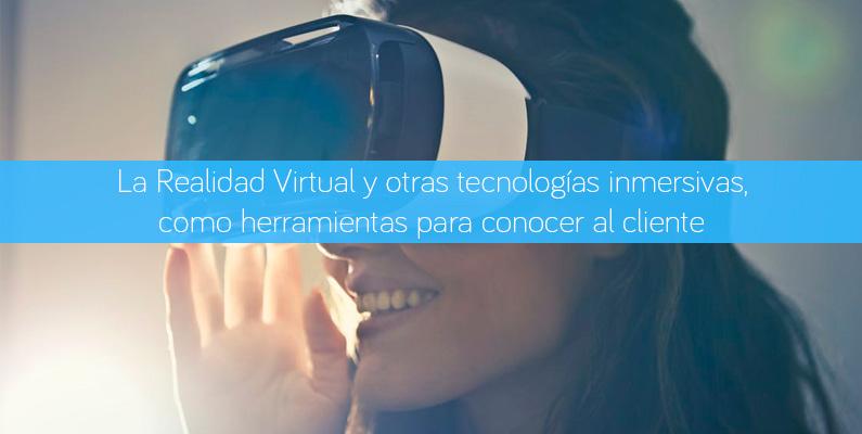 La Realidad Virtual y otras tecnologías inmersivas, como herramientas para conocer al cliente