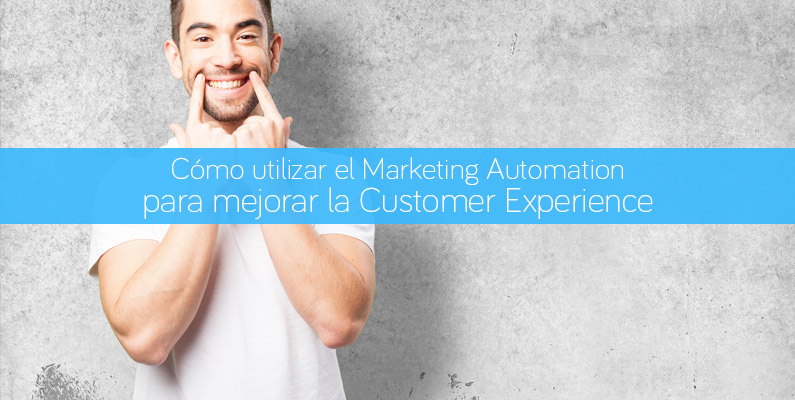 Cómo utilizar el Marketing Automation para mejorar la Customer Experience