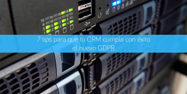 7 tips para que tu CRM cumpla con éxito el nuevo GDPR / RGPD