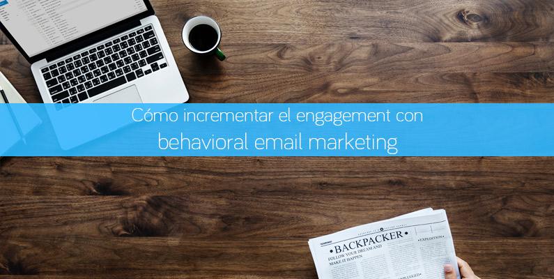 Cómo incrementar el engagement con behavioral email marketing
