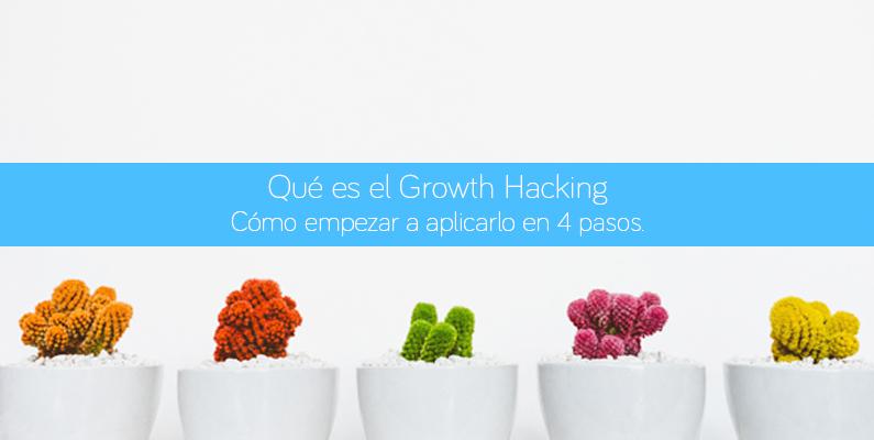 Qué es el Growth Hacking. Cómo empezar a aplicarlo en 4 pasos.