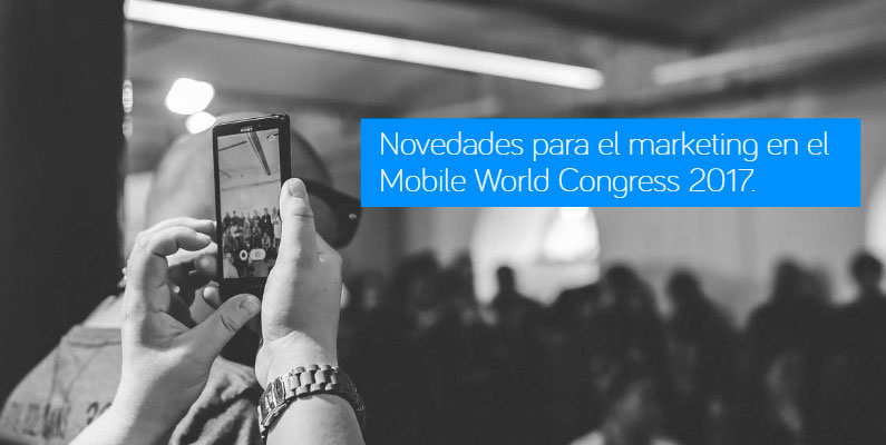 Novedades para el marketing en el Mobile World Congress 2017 de Barcelona.