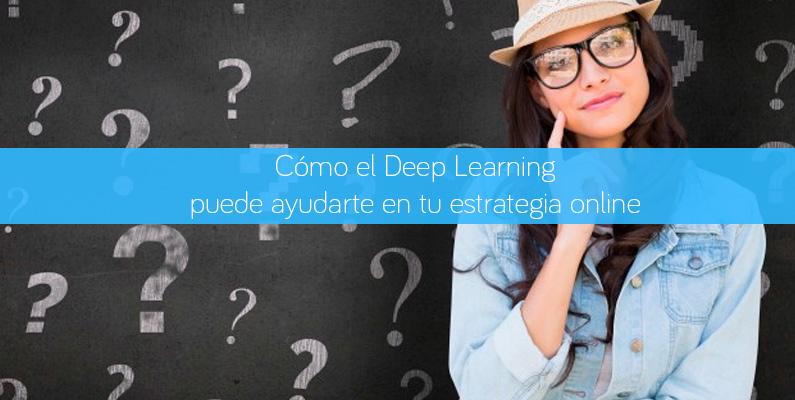 Cómo el Deep Learning puede ayudarte en tu estrategia online