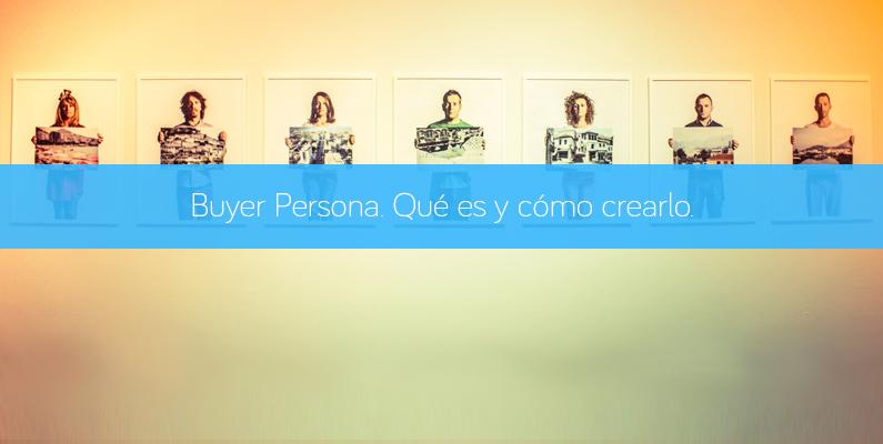 Buyer Persona. Qué es y cómo diseñarlo