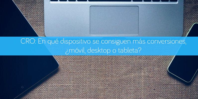 CRO: En qué dispositivo se consiguen más conversiones, ¿móvil, desktop o tableta?