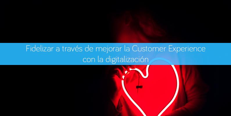 Cómo fidelizar a tus clientes mejorando la Customer Experience a través de la digitalización